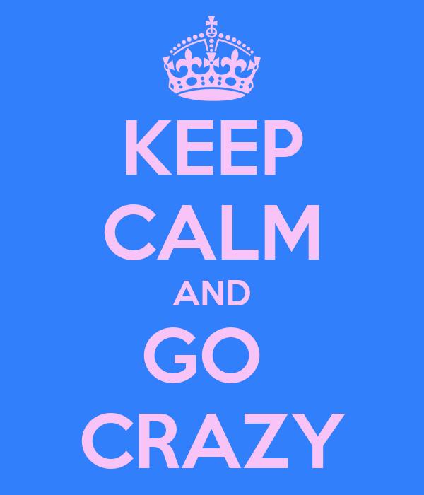 KEEP CALM AND GO  CRAZY