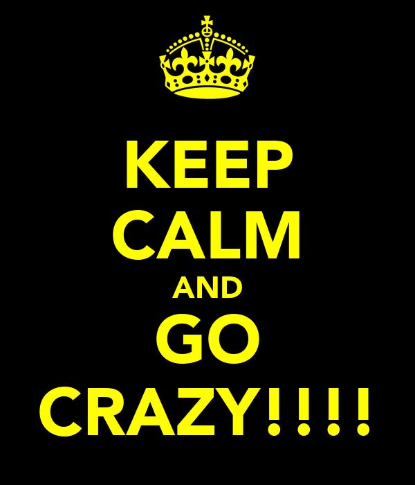 KEEP CALM AND GO CRAZY!!!!
