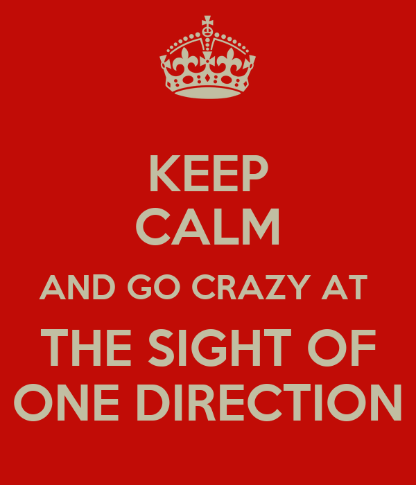 KEEP CALM AND GO CRAZY AT  THE SIGHT OF ONE DIRECTION