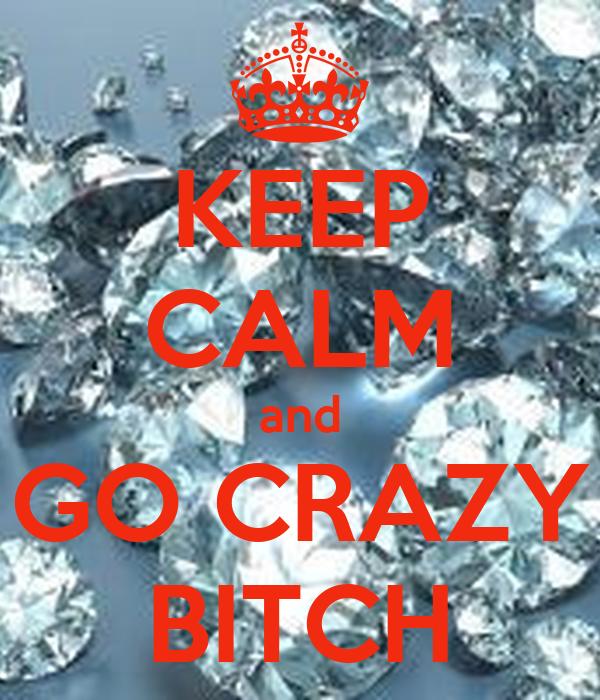 KEEP CALM and GO CRAZY BITCH