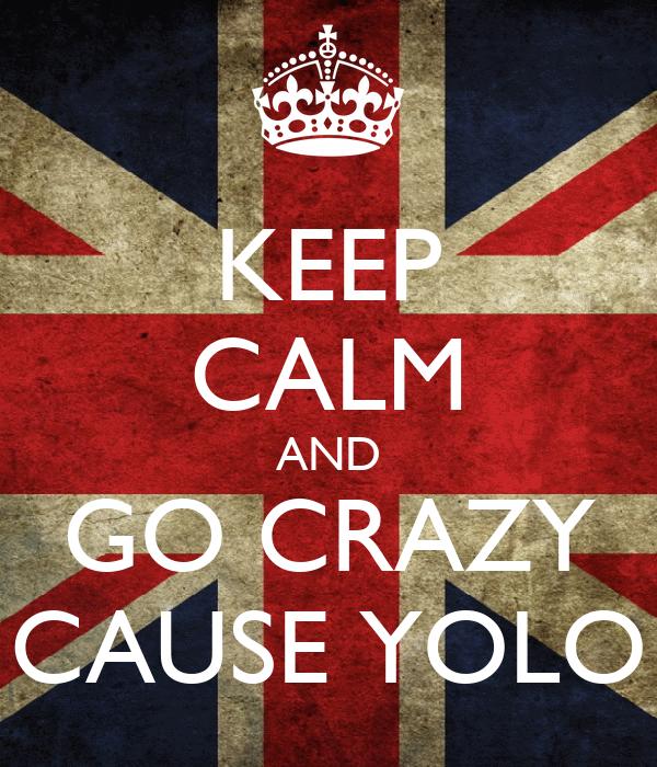 KEEP CALM AND GO CRAZY CAUSE YOLO