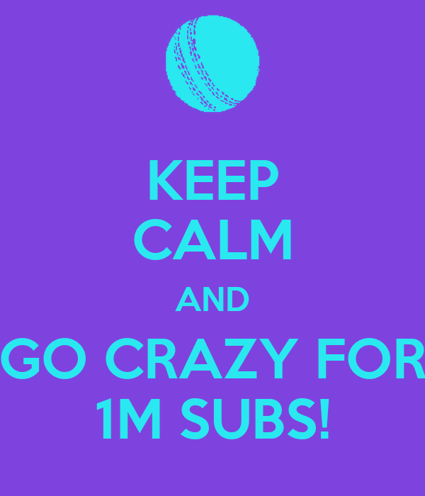 KEEP CALM AND GO CRAZY FOR 1M SUBS!