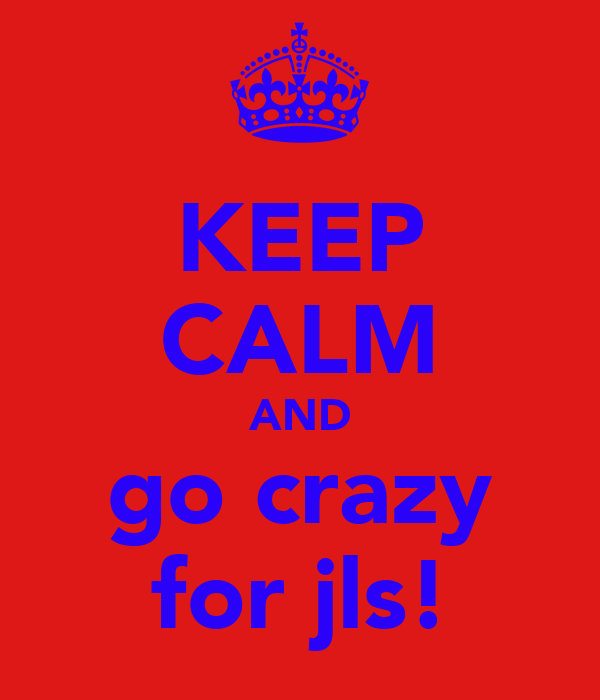 KEEP CALM AND go crazy for jls!