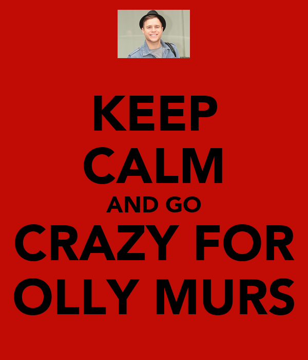 KEEP CALM AND GO CRAZY FOR OLLY MURS