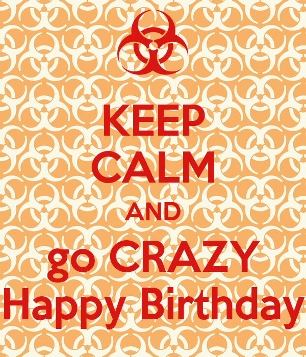 KEEP CALM AND go CRAZY Happy Birthday