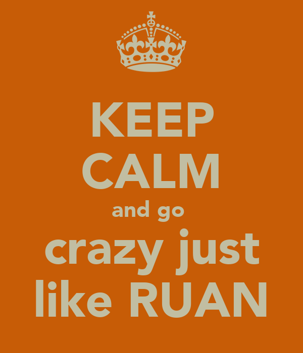 KEEP CALM and go  crazy just like RUAN