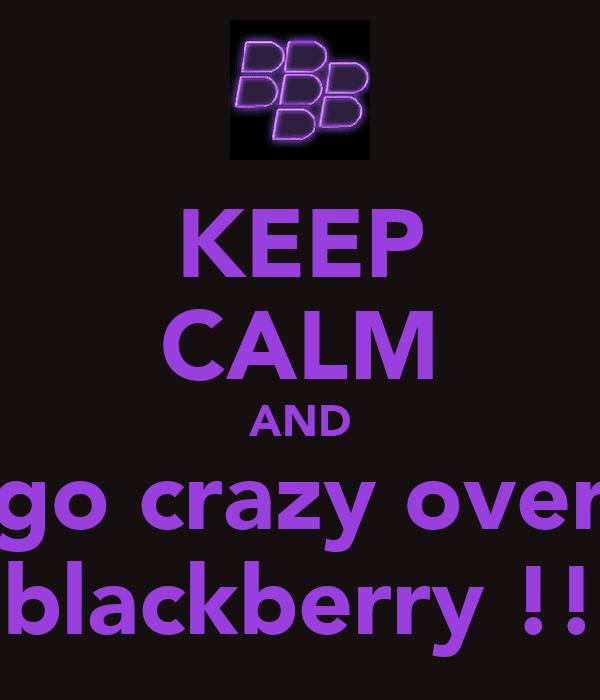 KEEP CALM AND go crazy over blackberry !!