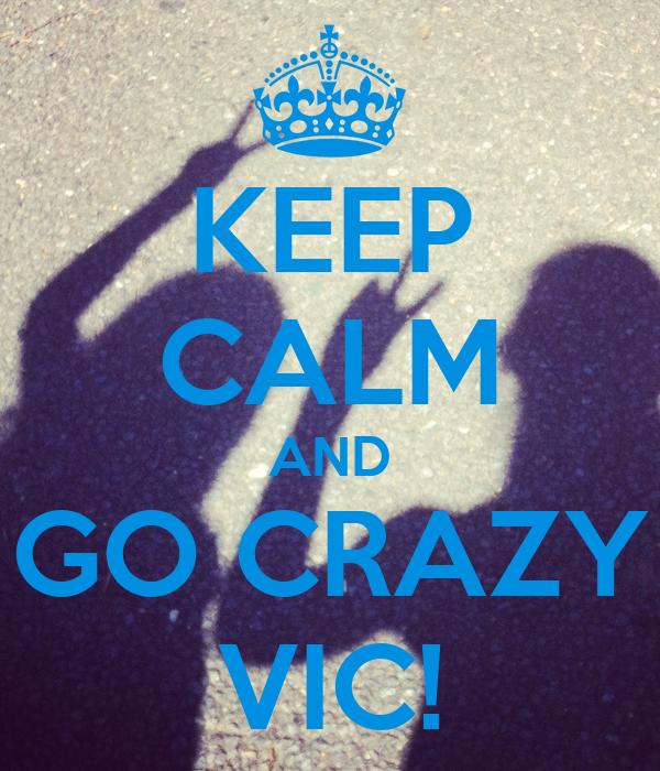 KEEP CALM AND GO CRAZY VIC!