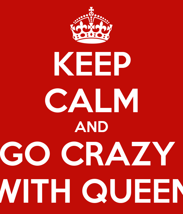KEEP CALM AND GO CRAZY  WITH QUEEN