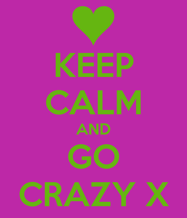 KEEP CALM AND GO CRAZY X