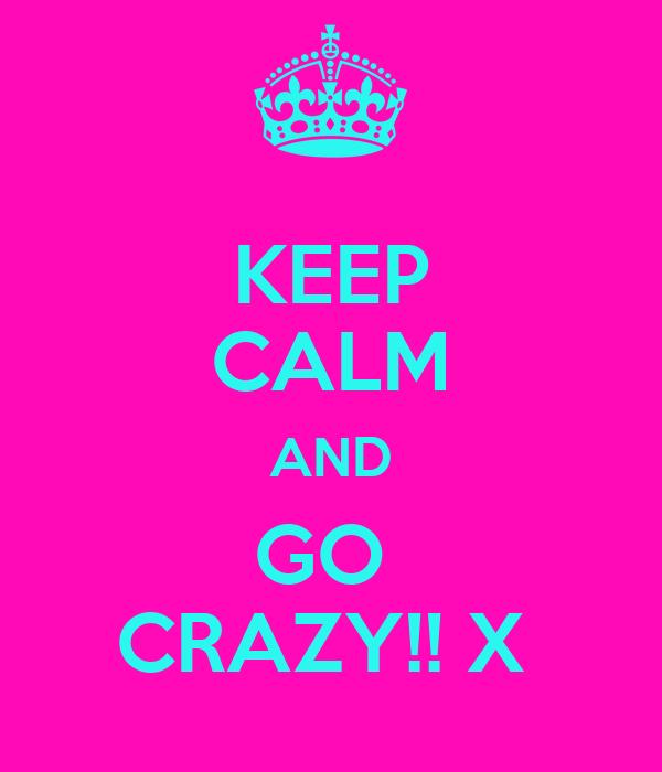 KEEP CALM AND GO  CRAZY!! X