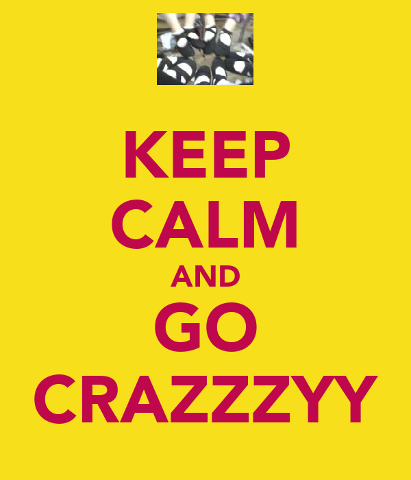 KEEP CALM AND GO CRAZZZYY