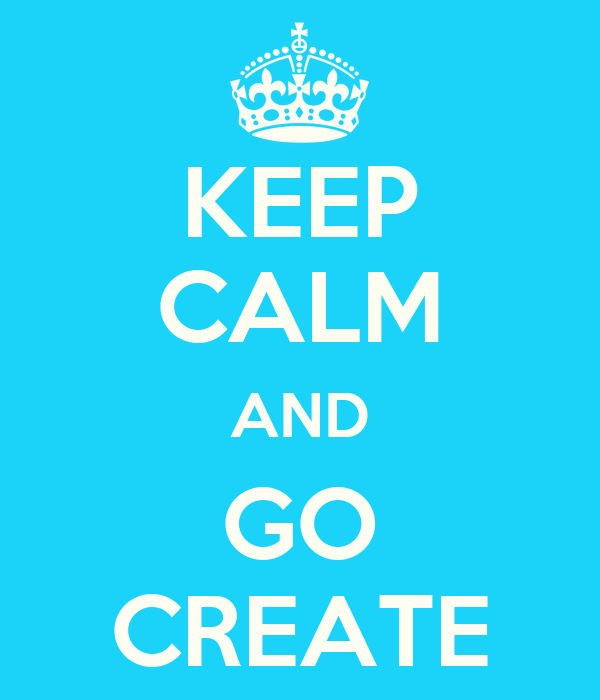 KEEP CALM AND GO CREATE