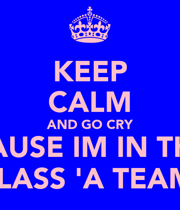 KEEP CALM AND GO CRY CAUSE IM IN THE CLASS 'A TEAM'
