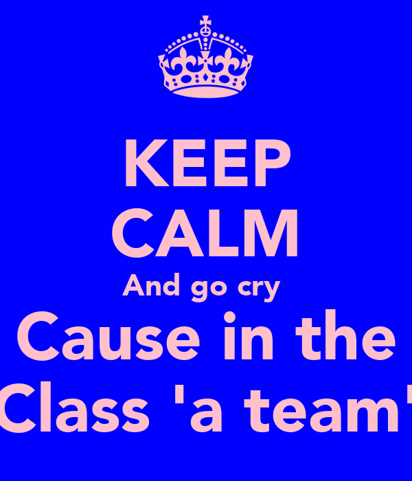 KEEP CALM And go cry  Cause in the Class 'a team'