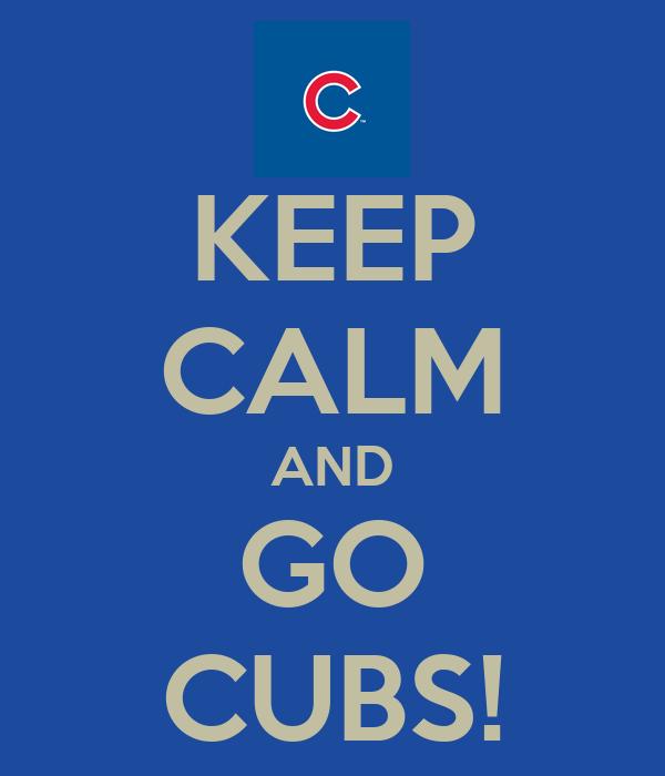 KEEP CALM AND GO CUBS!