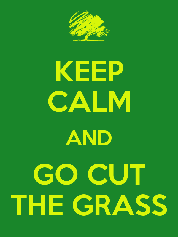 KEEP CALM AND GO CUT THE GRASS