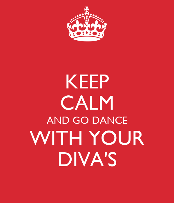 KEEP CALM AND GO DANCE WITH YOUR DIVA'S