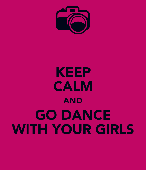 KEEP CALM AND GO DANCE WITH YOUR GIRLS