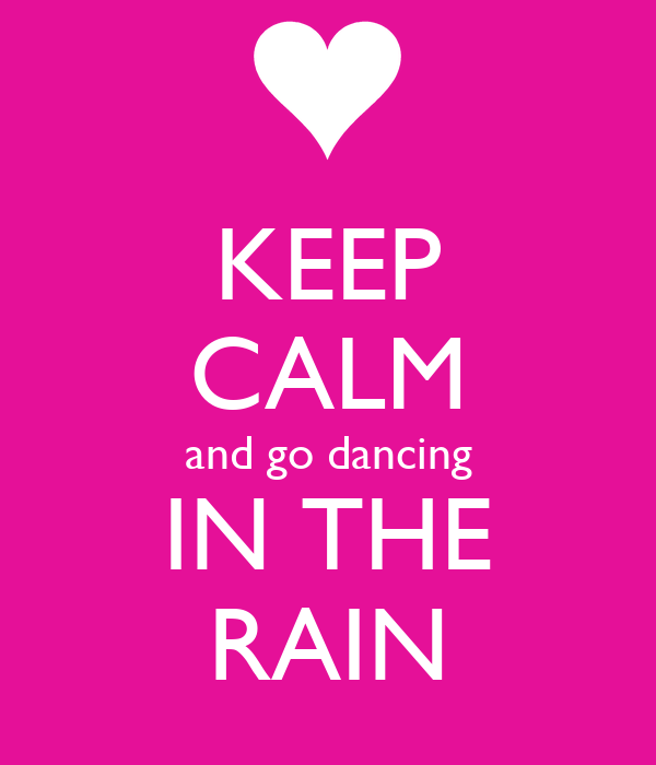 KEEP CALM and go dancing IN THE RAIN