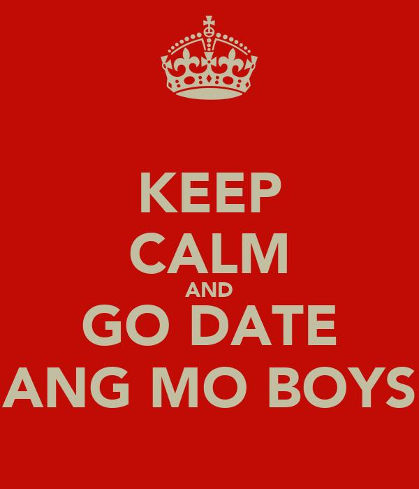 KEEP CALM AND GO DATE ANG MO BOYS