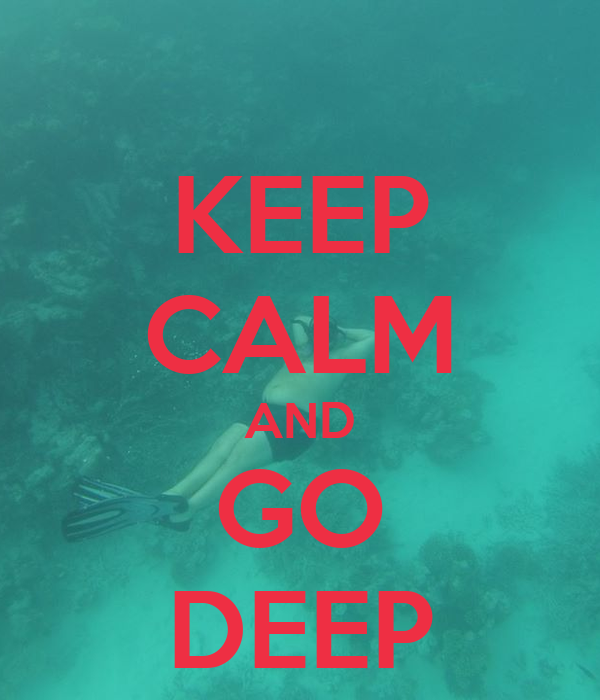 KEEP CALM AND GO DEEP