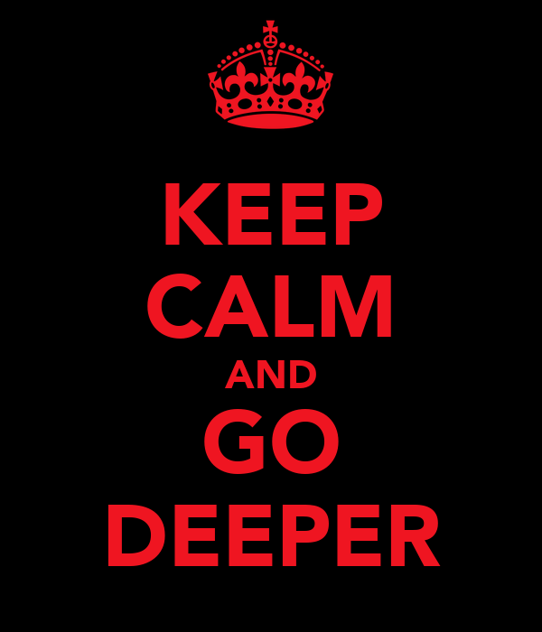 KEEP CALM AND GO DEEPER