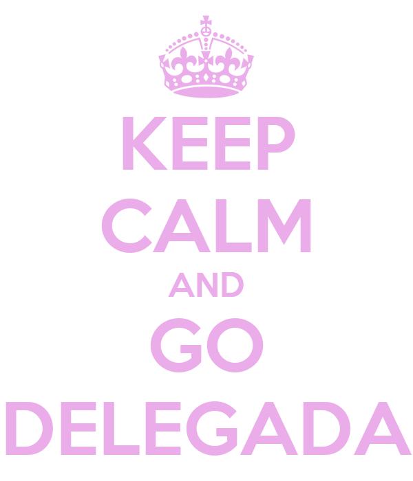 KEEP CALM AND GO DELEGADA