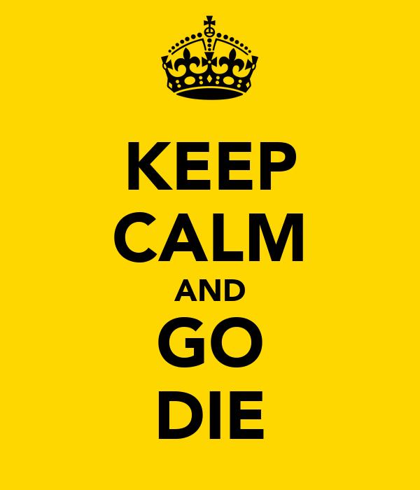 KEEP CALM AND GO DIE