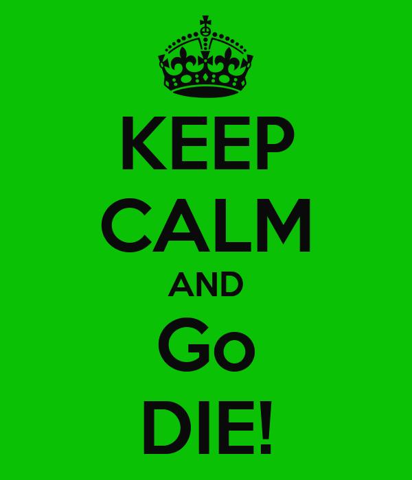 KEEP CALM AND Go DIE!