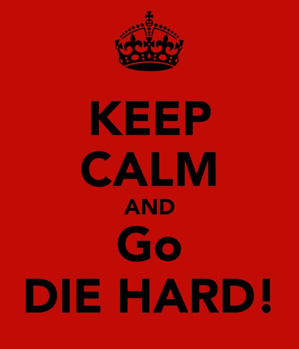 KEEP CALM AND Go DIE HARD!