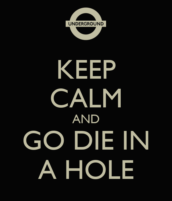 KEEP CALM AND GO DIE IN A HOLE