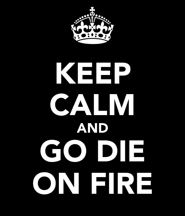 KEEP CALM AND GO DIE ON FIRE