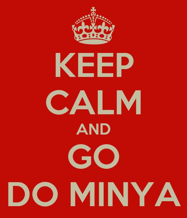 KEEP CALM AND GO DO MINYA
