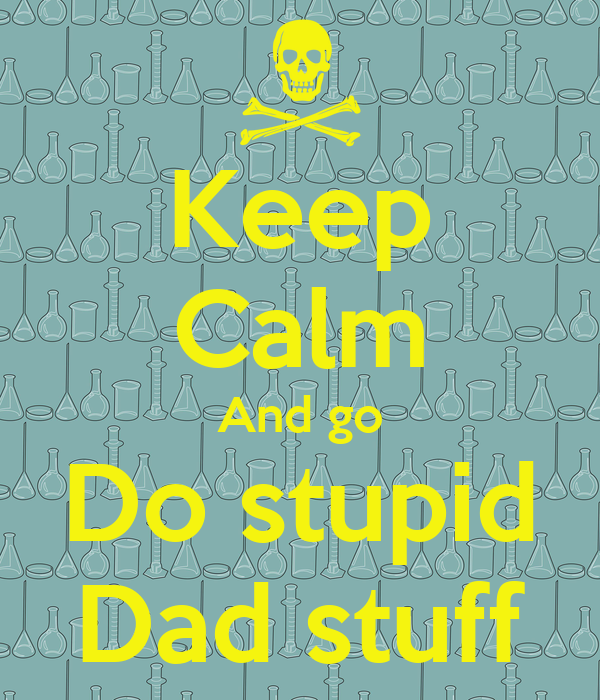 Keep Calm And go Do stupid Dad stuff