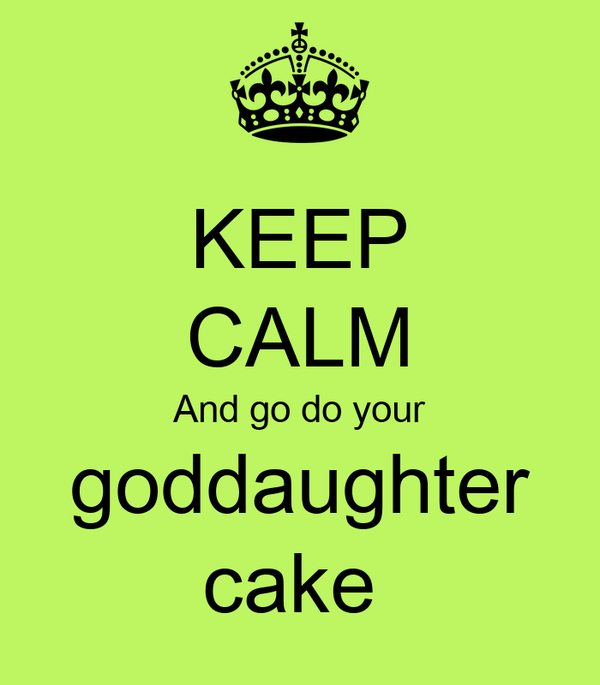 KEEP CALM And go do your goddaughter cake