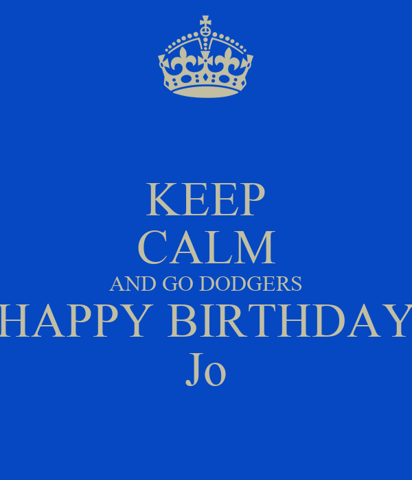 KEEP CALM AND GO DODGERS HAPPY BIRTHDAY Jo