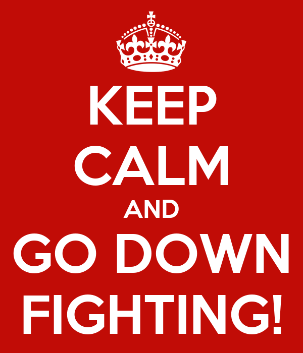 KEEP CALM AND GO DOWN FIGHTING!