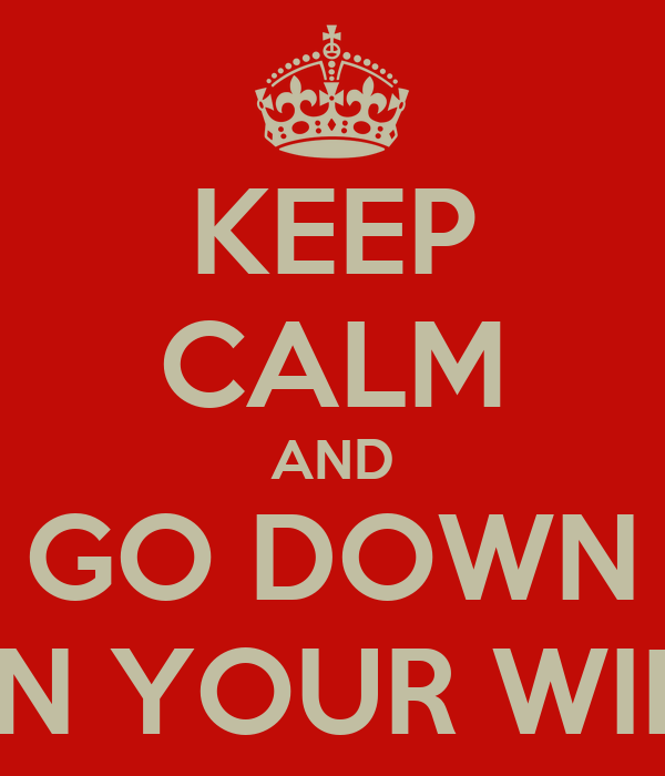 KEEP CALM AND GO DOWN ON YOUR WIFE