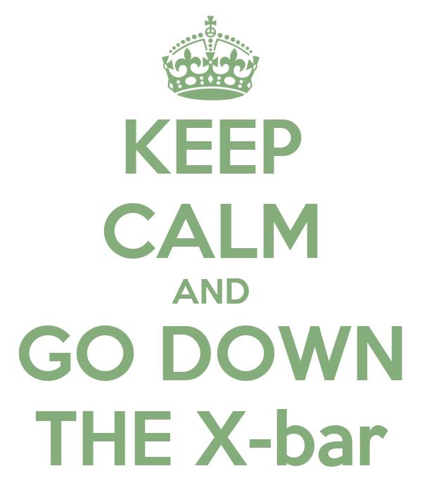 KEEP CALM AND GO DOWN THE X-bar