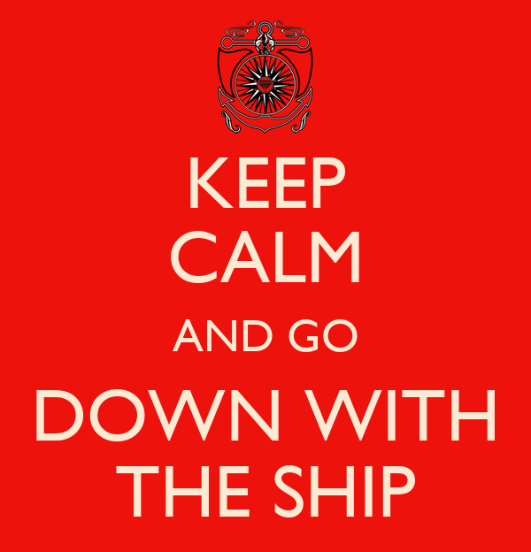 KEEP CALM AND GO DOWN WITH THE SHIP