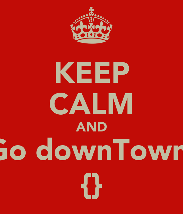 KEEP CALM AND Go downTown  {}