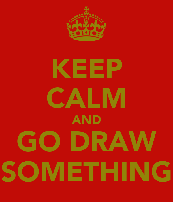 KEEP CALM AND GO DRAW SOMETHING