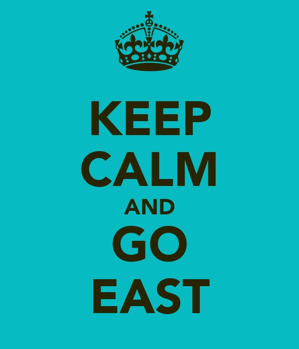 KEEP CALM AND GO EAST