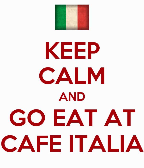 KEEP CALM AND GO EAT AT CAFE ITALIA