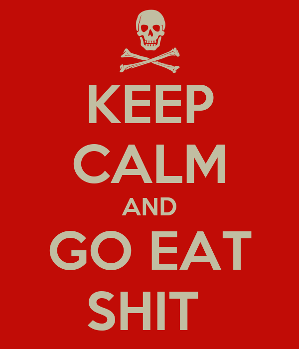 KEEP CALM AND GO EAT SHIT