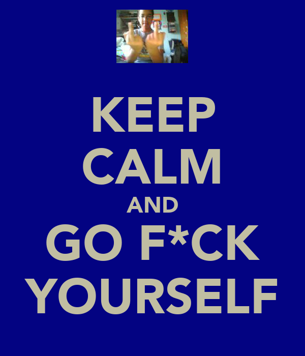 KEEP CALM AND GO F*CK YOURSELF