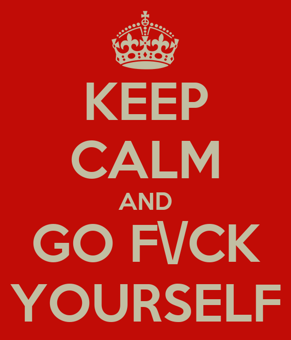 KEEP CALM AND GO F\/CK YOURSELF