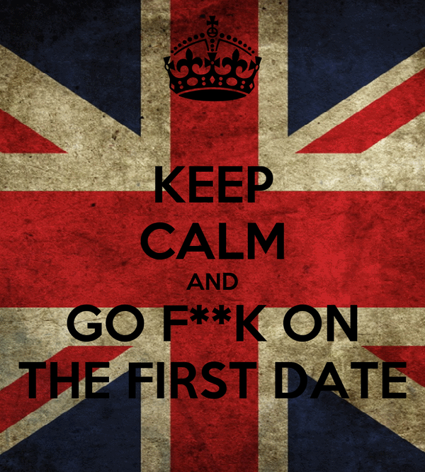 KEEP CALM AND GO F**K ON THE FIRST DATE
