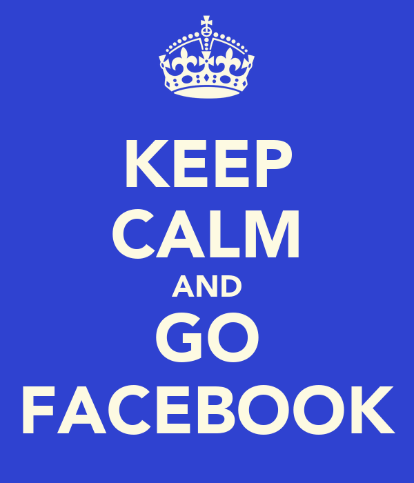 KEEP CALM AND GO FACEBOOK
